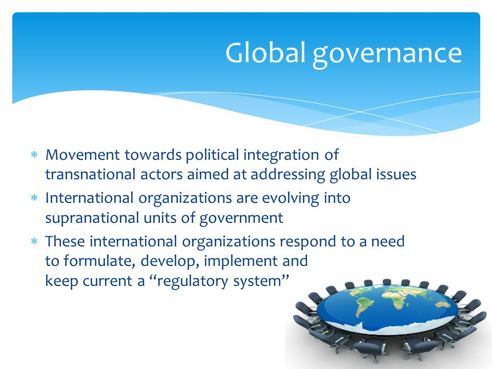  Movement towards political integration of transnational actors aimed at addressing global issues  International organizations are evolving into supranational units of government  These international organizations respond to a need to formulate, develop, implement and keep current a regulatory system Global governance