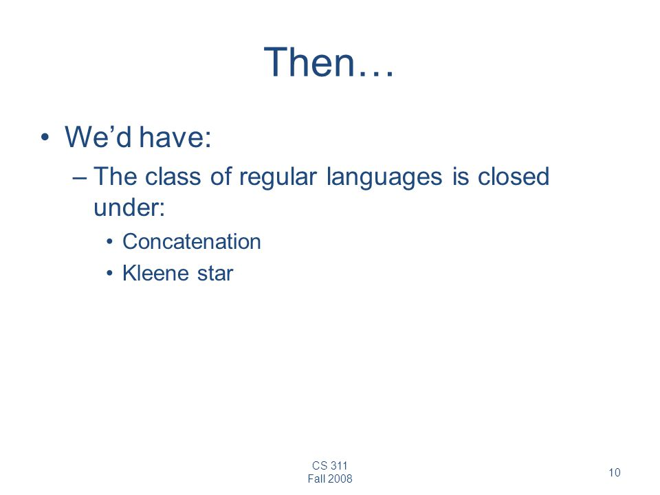 CS 311 Fall 2008 10 Then… We'd have: –The class of regular languages is closed under: Concatenation Kleene star