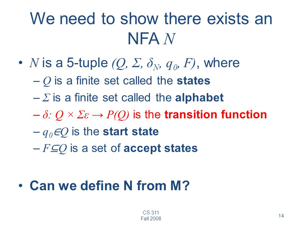 CS 311 Fall 2008 14 We need to show there exists an NFA N N is a 5-tuple (Q, Σ, δ N, q 0, F), where – Q is a finite set called the states – Σ is a finite set called the alphabet – δ: Q × Σε → P(Q) is the transition function – q 0 ∈ Q is the start state – F ⊆ Q is a set of accept states Can we define N from M?