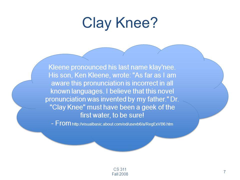 CS 311 Fall 2008 7 Clay Knee? Kleene pronounced his last name klay'nee. His son, Ken Kleene, wrote: