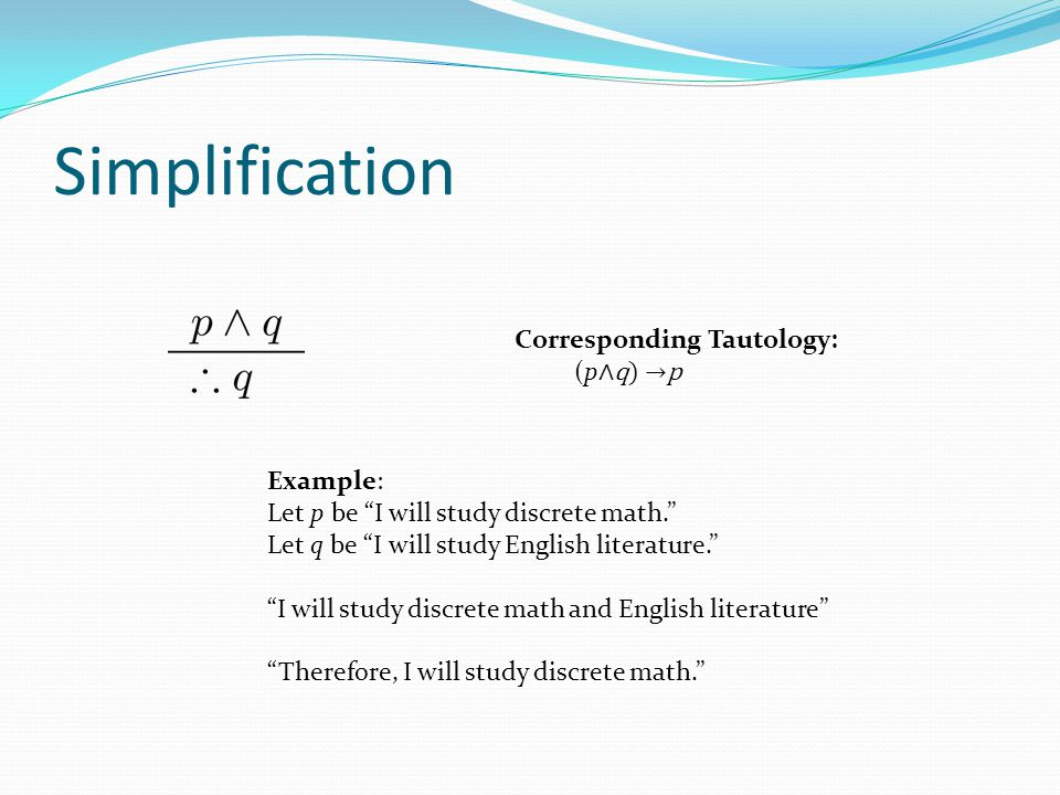 "Simplification Example: Let p be ""I will study discrete math."" Let q be ""I will study English literature."" ""I will study discrete math and English lit"