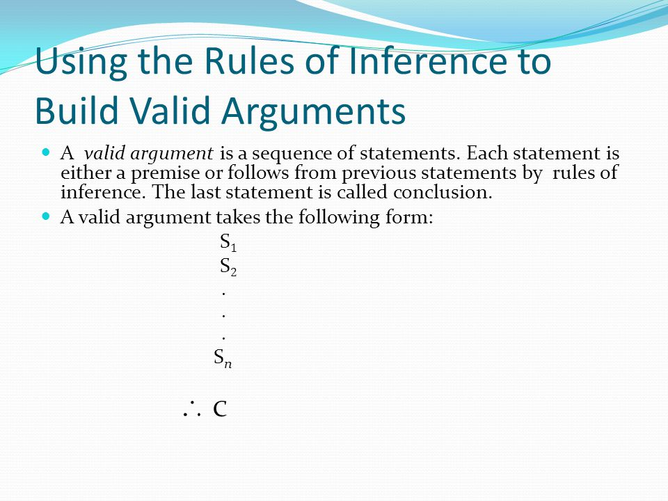 Using the Rules of Inference to Build Valid Arguments A valid argument is a sequence of statements. Each statement is either a premise or follows from