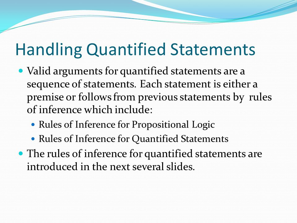Handling Quantified Statements Valid arguments for quantified statements are a sequence of statements. Each statement is either a premise or follows f