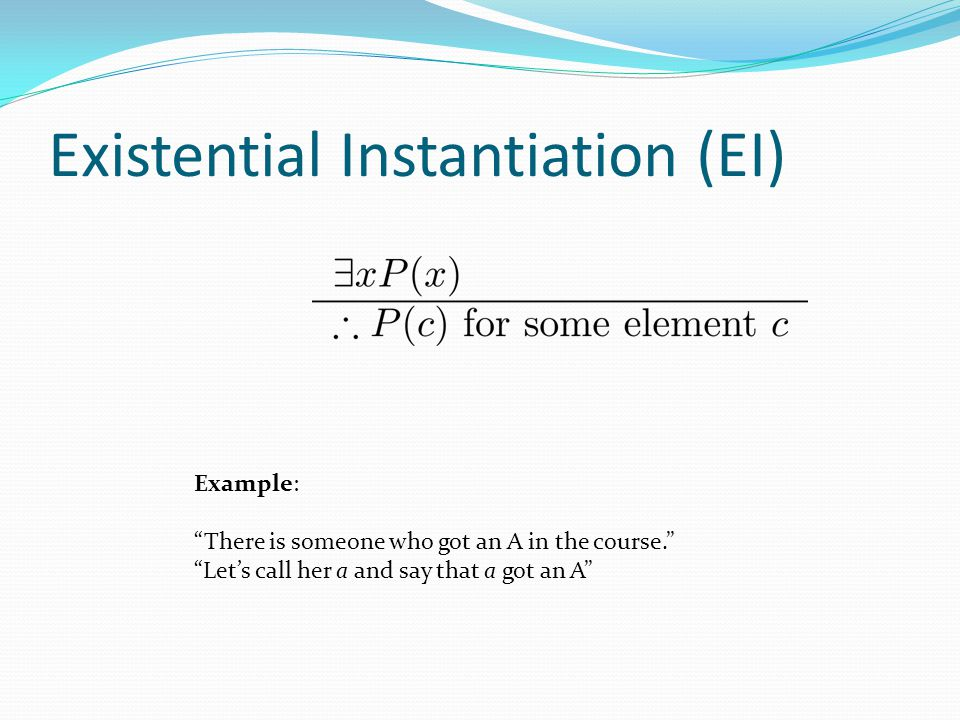 "Existential Instantiation (EI) Example: ""There is someone who got an A in the course."" ""Let's call her a and say that a got an A"""