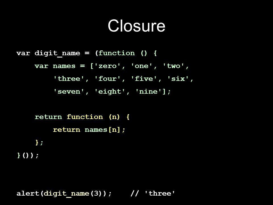 Closure var digit_name = (function () { var names = ['zero', 'one', 'two', 'three', 'four', 'five', 'six', 'seven', 'eight', 'nine']; return function