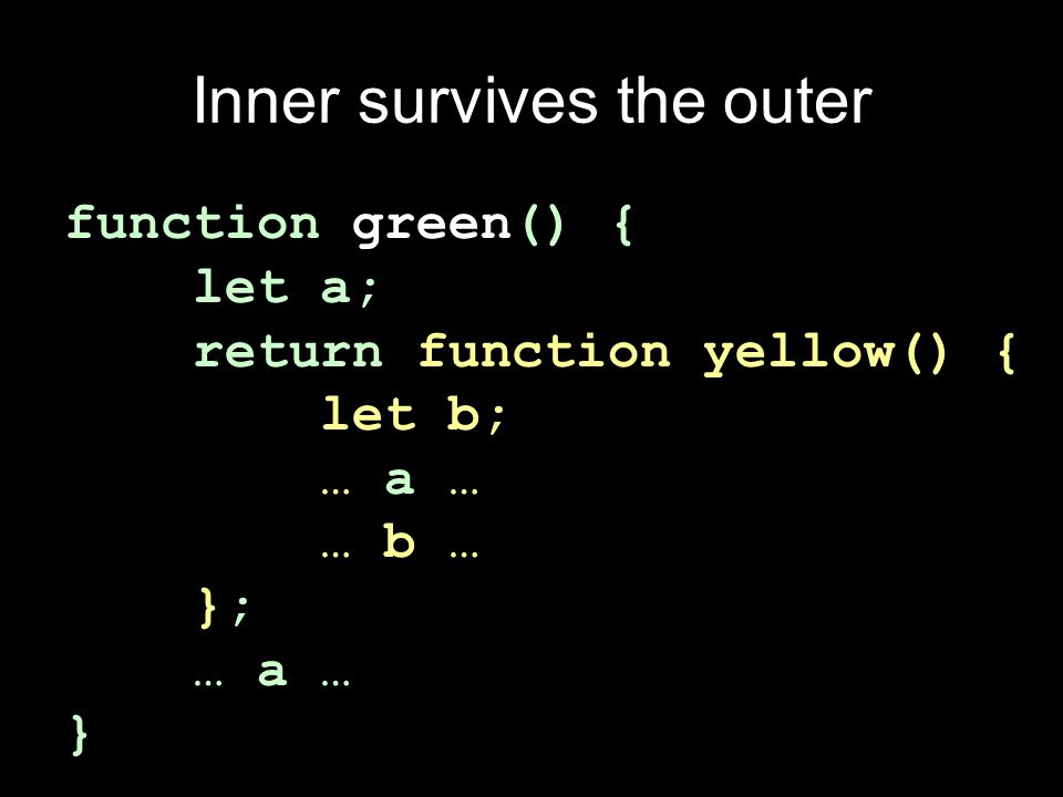 Inner survives the outer function green() { let a; return function yellow() { let b; … a … … b … }; … a … }