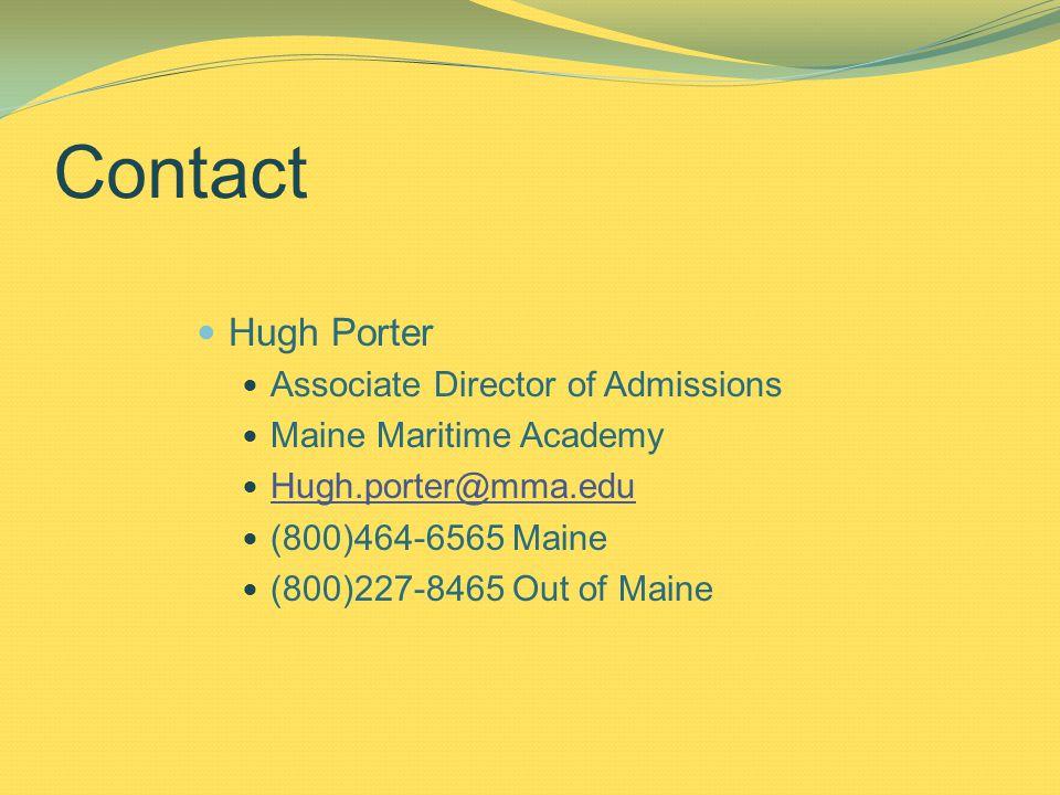 Contact Hugh Porter Associate Director of Admissions Maine Maritime Academy Hugh.porter@mma.edu (800)464-6565 Maine (800)227-8465 Out of Maine