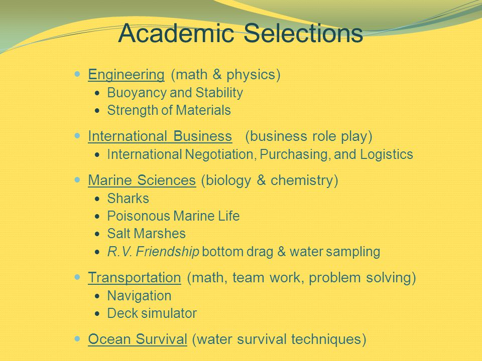 Academic Selections Engineering (math & physics) Buoyancy and Stability Strength of Materials International Business (business role play) International Negotiation, Purchasing, and Logistics Marine Sciences (biology & chemistry) Sharks Poisonous Marine Life Salt Marshes R.V.