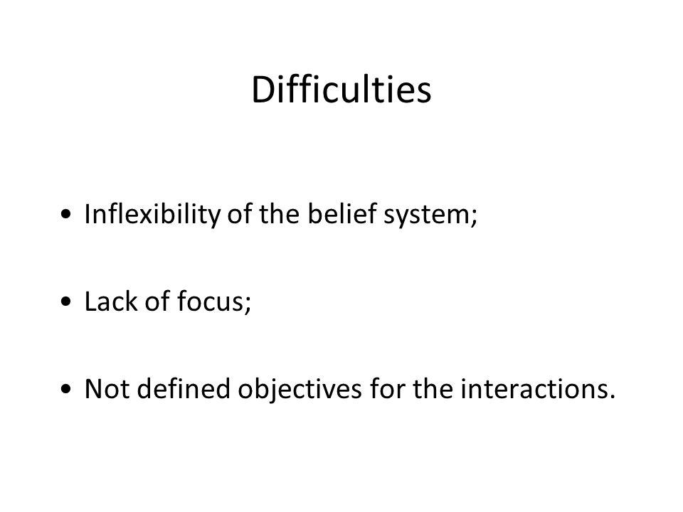 Difficulties Inflexibility of the belief system; Lack of focus; Not defined objectives for the interactions.