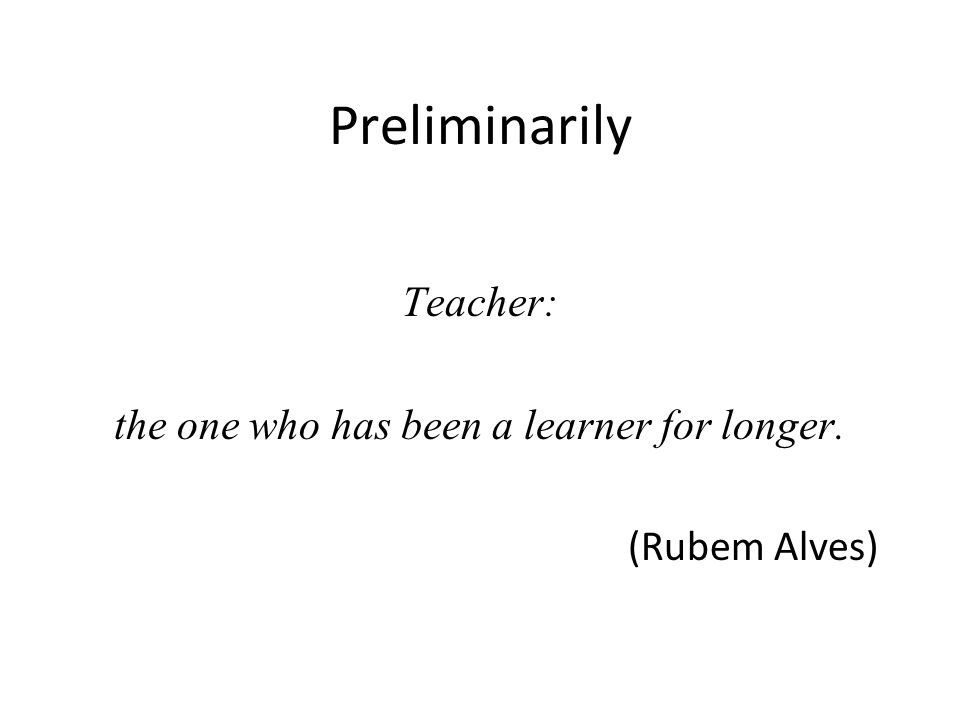 Preliminarily Teacher: the one who has been a learner for longer. (Rubem Alves)