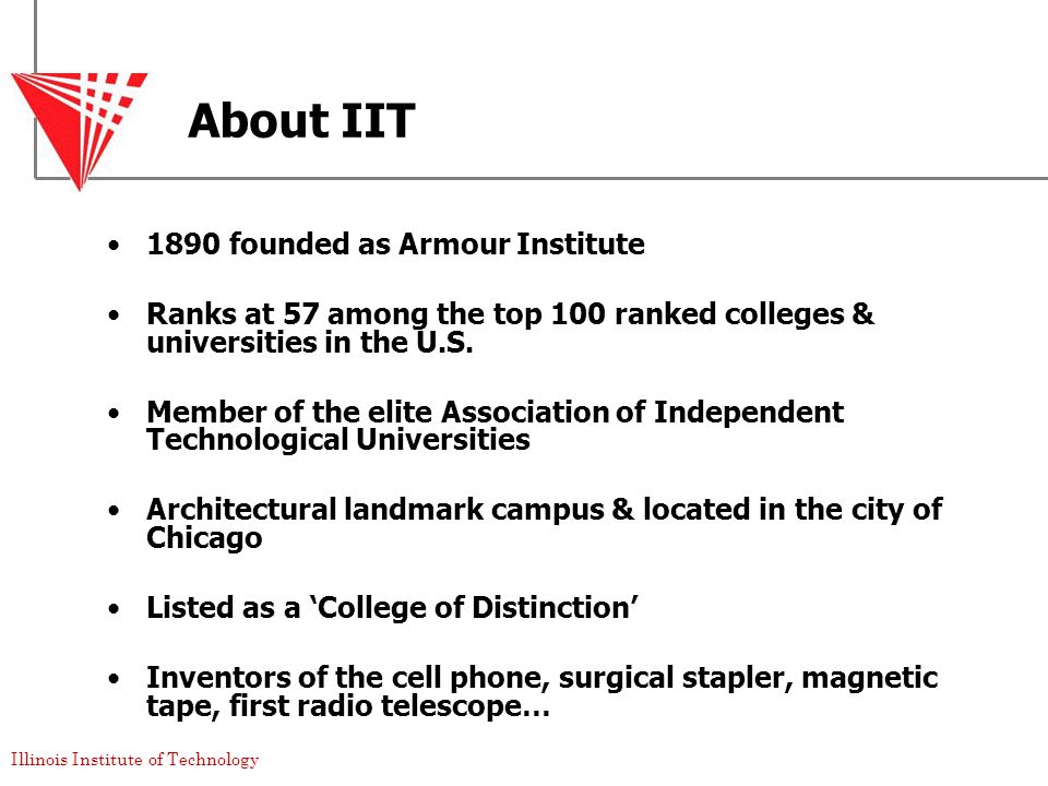 Illinois Institute of Technology About IIT 1890 founded as Armour Institute Ranks at 57 among the top 100 ranked colleges & universities in the U.S.