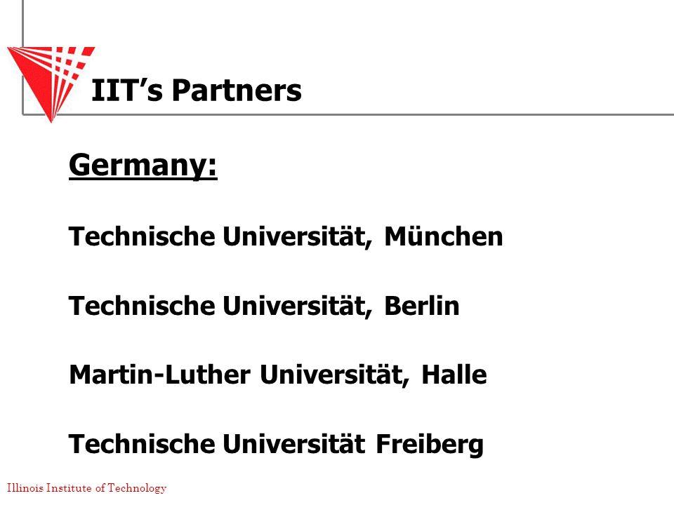 Illinois Institute of Technology IIT's Partners Germany: Technische Universität, München Technische Universität, Berlin Martin-Luther Universität, Halle Technische Universität Freiberg