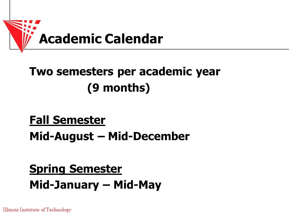 Illinois Institute of Technology Academic Calendar Two semesters per academic year (9 months) Fall Semester Mid-August – Mid-December Spring Semester Mid-January – Mid-May