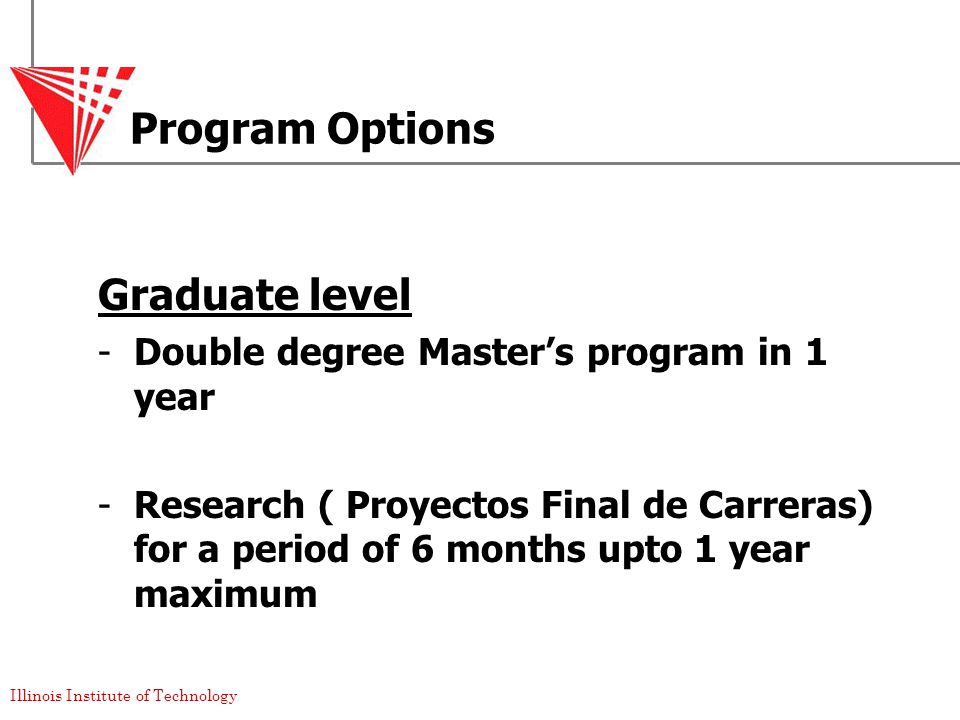 Illinois Institute of Technology Program Options Graduate level -Double degree Master's program in 1 year -Research ( Proyectos Final de Carreras) for a period of 6 months upto 1 year maximum