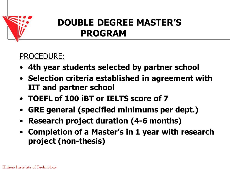 Illinois Institute of Technology DOUBLE DEGREE MASTER'S PROGRAM PROCEDURE: 4th year students selected by partner school Selection criteria established in agreement with IIT and partner school TOEFL of 100 iBT or IELTS score of 7 GRE general (specified minimums per dept.) Research project duration (4-6 months) Completion of a Master's in 1 year with research project (non-thesis)