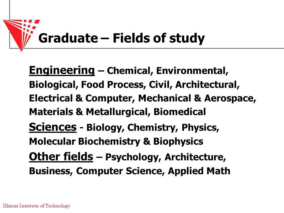 Illinois Institute of Technology Graduate – Fields of study Engineering – Chemical, Environmental, Biological, Food Process, Civil, Architectural, Electrical & Computer, Mechanical & Aerospace, Materials & Metallurgical, Biomedical Sciences - Biology, Chemistry, Physics, Molecular Biochemistry & Biophysics Other fields – Psychology, Architecture, Business, Computer Science, Applied Math