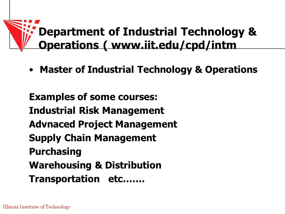 Illinois Institute of Technology Department of Industrial Technology & Operations ( www.iit.edu/cpd/intm Master of Industrial Technology & Operations Examples of some courses: Industrial Risk Management Advnaced Project Management Supply Chain Management Purchasing Warehousing & Distribution Transportation etc…….