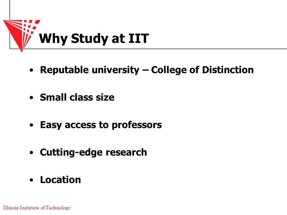Illinois Institute of Technology Why Study at IIT Reputable university – College of Distinction Small class size Easy access to professors Cutting-edge research Location