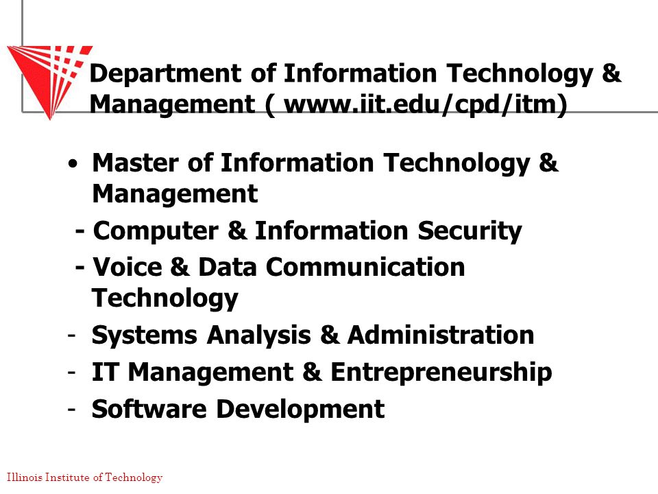 Illinois Institute of Technology Department of Information Technology & Management ( www.iit.edu/cpd/itm) Master of Information Technology & Management - Computer & Information Security - Voice & Data Communication Technology -Systems Analysis & Administration -IT Management & Entrepreneurship -Software Development