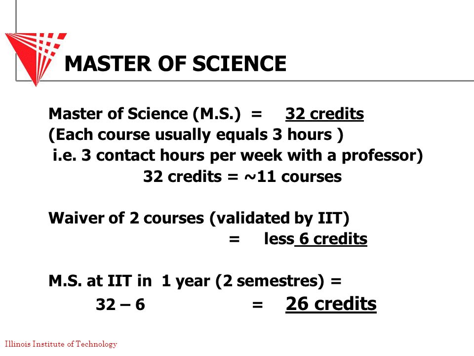 Illinois Institute of Technology MASTER OF SCIENCE Master of Science (M.S.) = 32 credits (Each course usually equals 3 hours ) i.e.