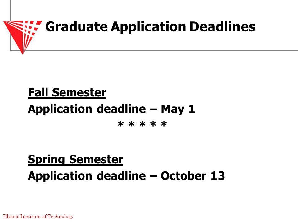 Illinois Institute of Technology Graduate Application Deadlines Fall Semester Application deadline – May 1 * * * * * Spring Semester Application deadline – October 13