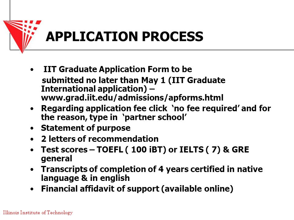 Illinois Institute of Technology APPLICATION PROCESS IIT Graduate Application Form to be submitted no later than May 1 (IIT Graduate International application) – www.grad.iit.edu/admissions/apforms.html Regarding application fee click 'no fee required' and for the reason, type in 'partner school' Statement of purpose 2 letters of recommendation Test scores – TOEFL ( 100 iBT) or IELTS ( 7) & GRE general Transcripts of completion of 4 years certified in native language & in english Financial affidavit of support (available online)
