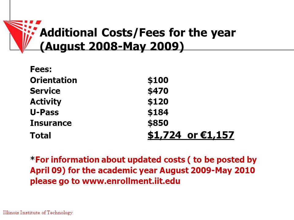 Illinois Institute of Technology Additional Costs/Fees for the year (August 2008-May 2009) Fees: Orientation$100 Service$470 Activity$120 U-Pass$184 Insurance$850 Total $1,724 or €1,157 *For information about updated costs ( to be posted by April 09) for the academic year August 2009-May 2010 please go to www.enrollment.iit.edu
