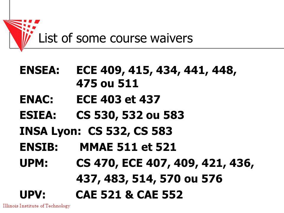 Illinois Institute of Technology List of some course waivers ENSEA: ECE 409, 415, 434, 441, 448, 475 ou 511 ENAC: ECE 403 et 437 ESIEA: CS 530, 532 ou 583 INSA Lyon: CS 532, CS 583 ENSIB: MMAE 511 et 521 UPM: CS 470, ECE 407, 409, 421, 436, 437, 483, 514, 570 ou 576 UPV: CAE 521 & CAE 552