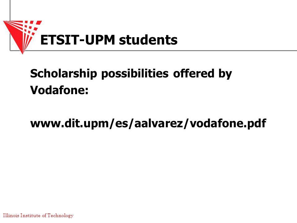 Illinois Institute of Technology ETSIT-UPM students Scholarship possibilities offered by Vodafone: www.dit.upm/es/aalvarez/vodafone.pdf