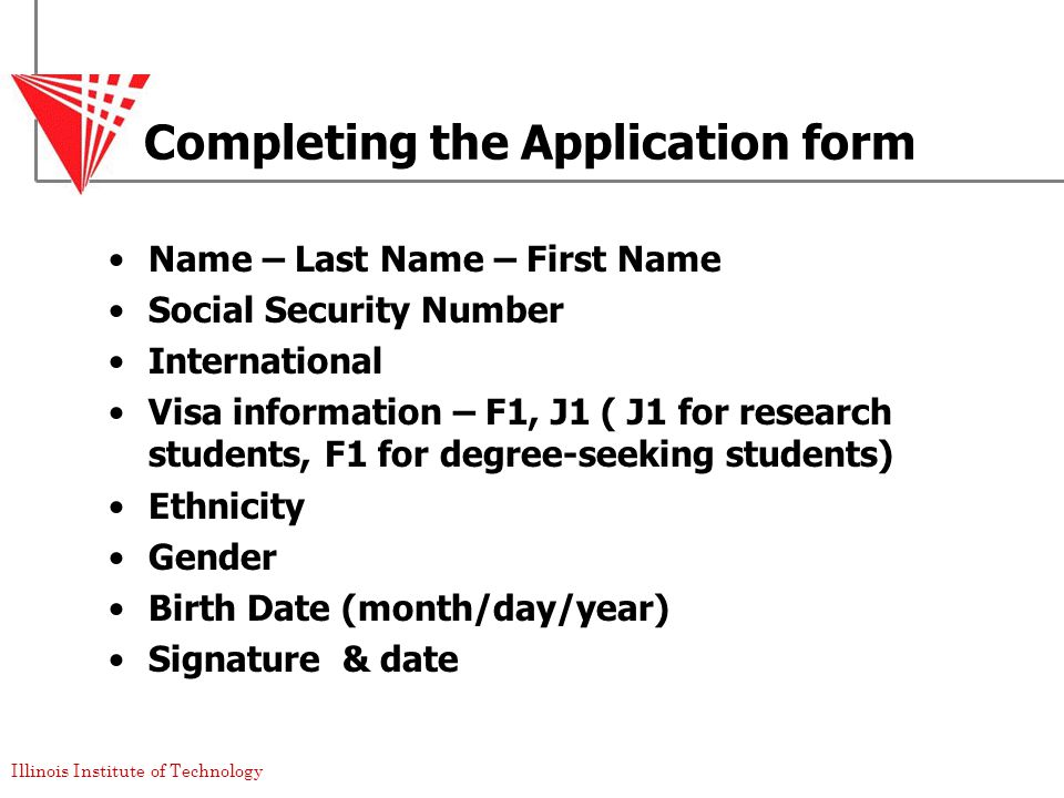 Illinois Institute of Technology Completing the Application form Name – Last Name – First Name Social Security Number International Visa information – F1, J1 ( J1 for research students, F1 for degree-seeking students) Ethnicity Gender Birth Date (month/day/year) Signature & date