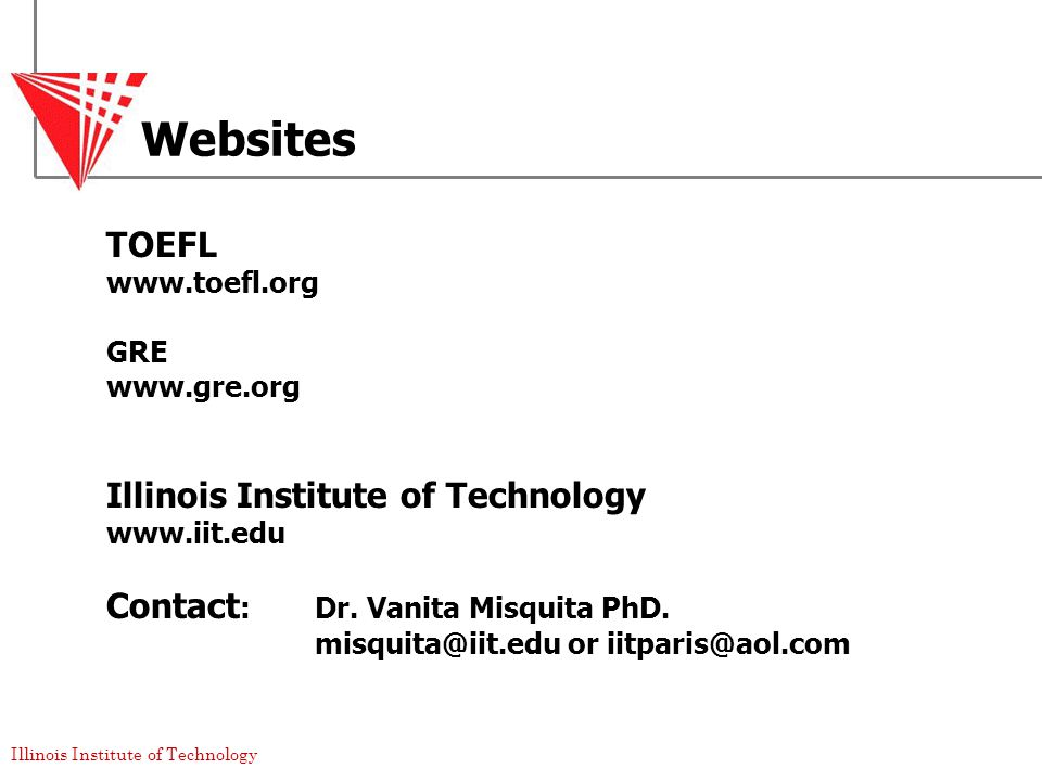 Illinois Institute of Technology Websites TOEFL www.toefl.org GRE www.gre.org Illinois Institute of Technology www.iit.edu Contact :Dr.