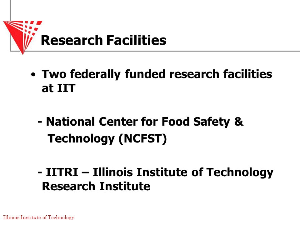 Illinois Institute of Technology Research Facilities Two federally funded research facilities at IIT - National Center for Food Safety & Technology (NCFST) - IITRI – Illinois Institute of Technology Research Institute
