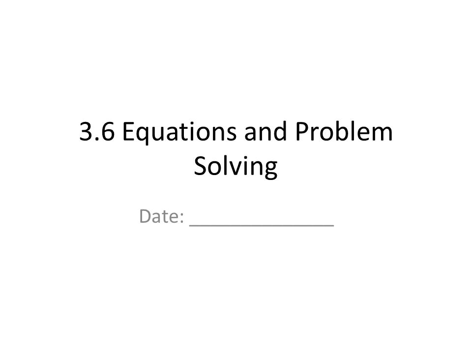 3.6 Equations and Problem Solving Date: ______________