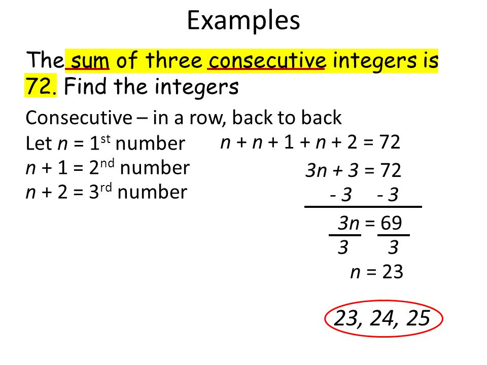 Examples Consecutive – in a row, back to back Let n = 1 st number n + 1 = 2 nd number n + 2 = 3 rd number n + n + 1 + n + 2 = 72 3n + 3 = 72 3n = 69 n