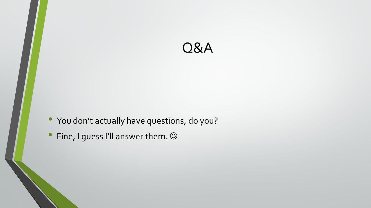Q&A You don't actually have questions, do you Fine, I guess I'll answer them.