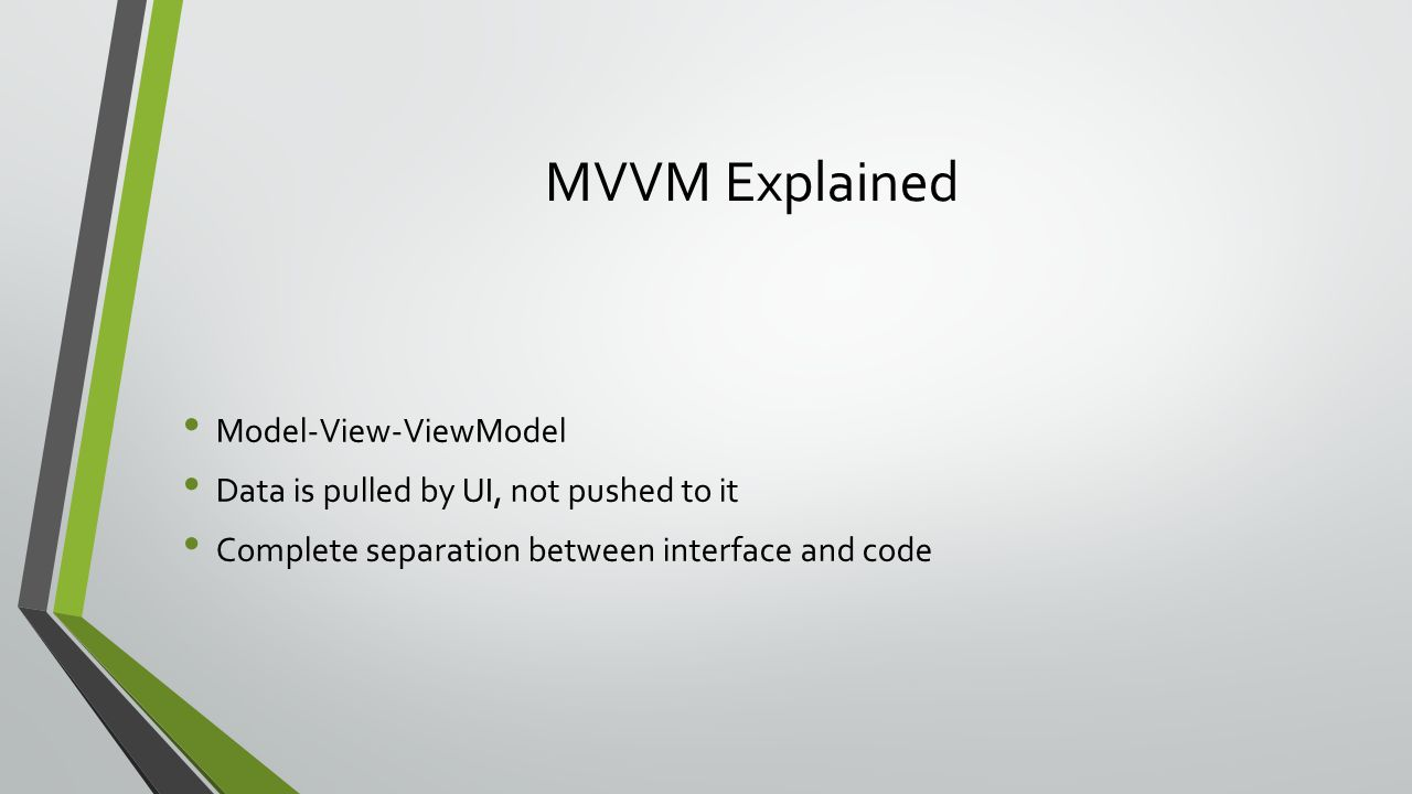 MVVM Explained Model-View-ViewModel Data is pulled by UI, not pushed to it Complete separation between interface and code