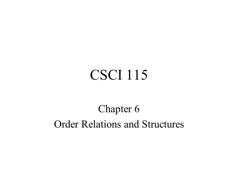 CSCI 115 Chapter 6 Order Relations and Structures