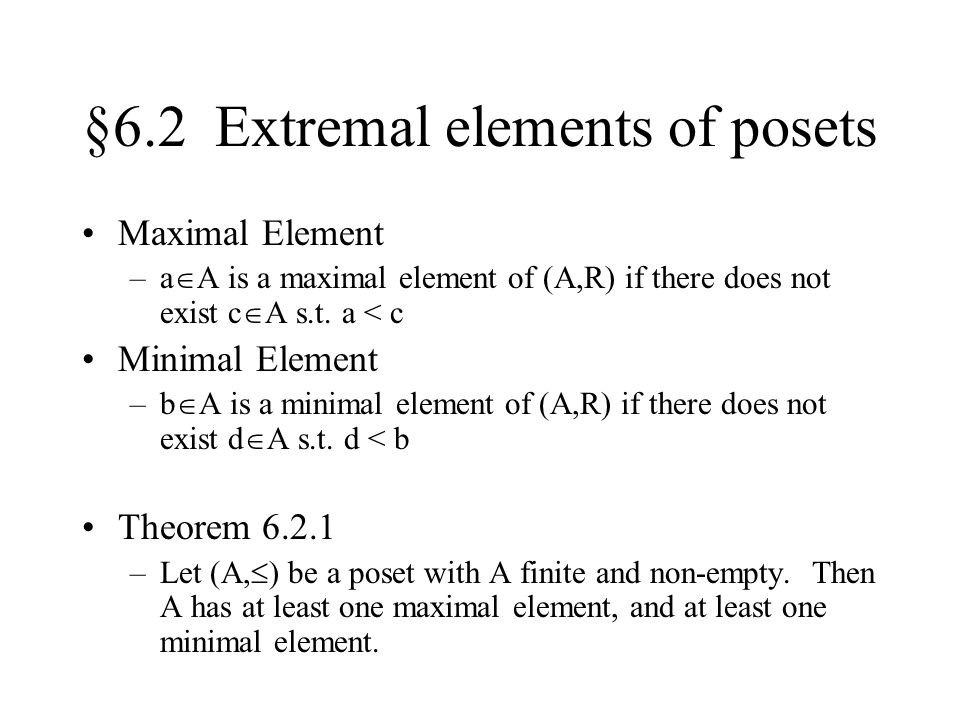 §6.2 Extremal elements of posets Maximal Element –a  A is a maximal element of (A,R) if there does not exist c  A s.t.