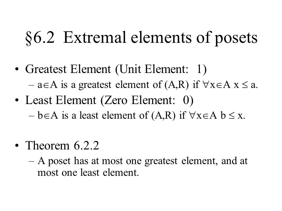 §6.2 Extremal elements of posets Greatest Element (Unit Element: 1) –a  A is a greatest element of (A,R) if  x  A x  a.