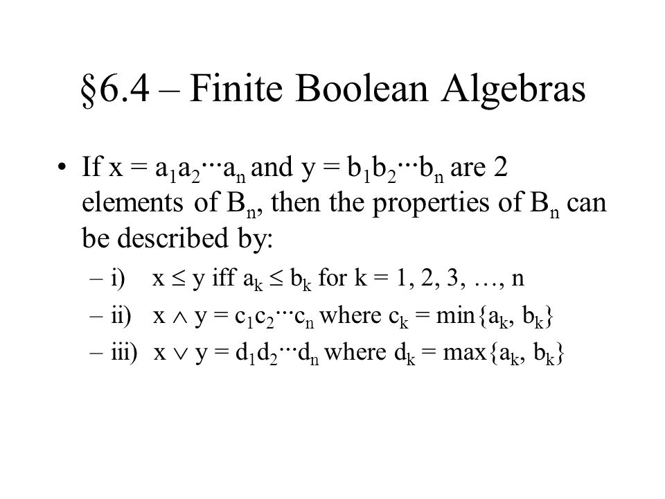 §6.4 – Finite Boolean Algebras If x = a 1 a 2 … a n and y = b 1 b 2 … b n are 2 elements of B n, then the properties of B n can be described by: –i) x  y iff a k  b k for k = 1, 2, 3, …, n –ii) x  y = c 1 c 2 … c n where c k = min{a k, b k } –iii) x  y = d 1 d 2 … d n where d k = max{a k, b k }