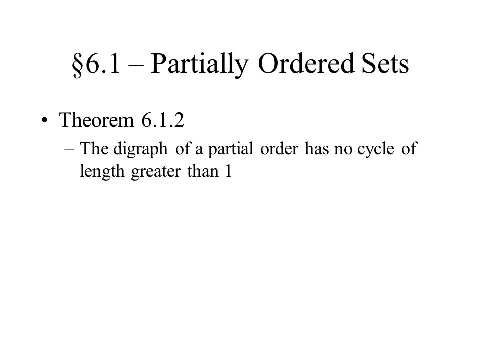 §6.1 – Partially Ordered Sets Theorem 6.1.2 –The digraph of a partial order has no cycle of length greater than 1