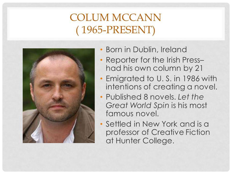 COLUM MCCANN ( 1965-PRESENT) Born in Dublin, Ireland Reporter for the Irish Press– had his own column by 21 Emigrated to U.
