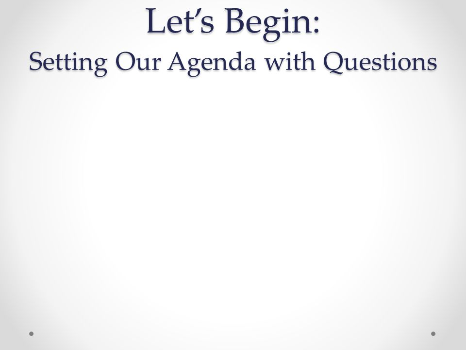 Let's Begin: Setting Our Agenda with Questions