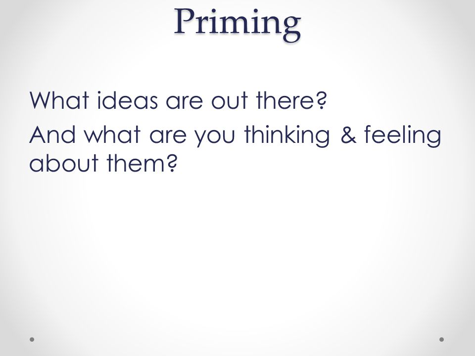 Priming What ideas are out there And what are you thinking & feeling about them
