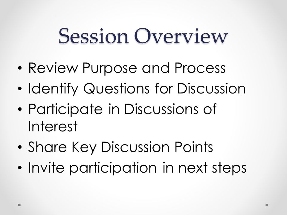 Session Overview Review Purpose and Process Identify Questions for Discussion Participate in Discussions of Interest Share Key Discussion Points Invite participation in next steps