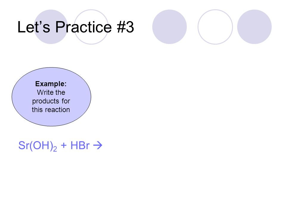 Let's Practice #3 Example: Write the products for this reaction Sr(OH) 2 + HBr 