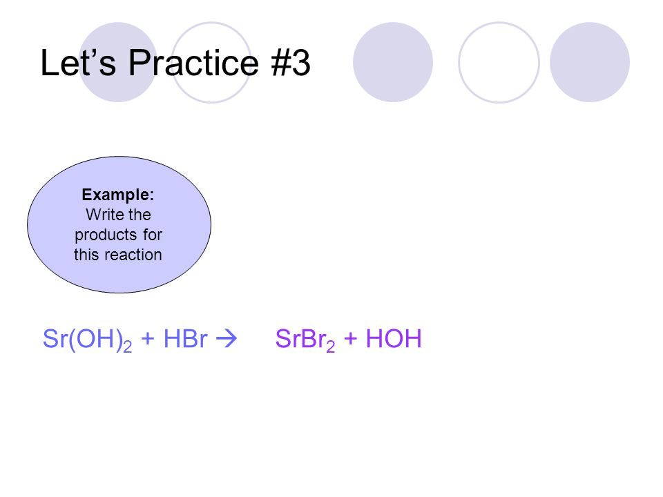Let's Practice #3 SrBr 2 + HOH Example: Write the products for this reaction Sr(OH) 2 + HBr 