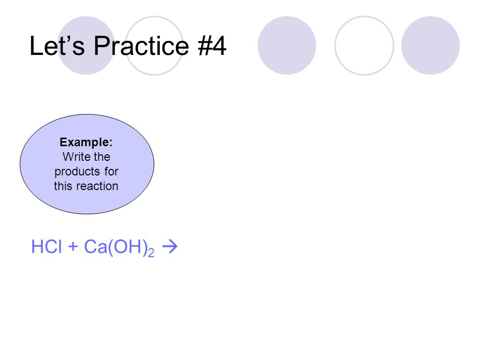 Let's Practice #4 Example: Write the products for this reaction HCl + Ca(OH) 2 