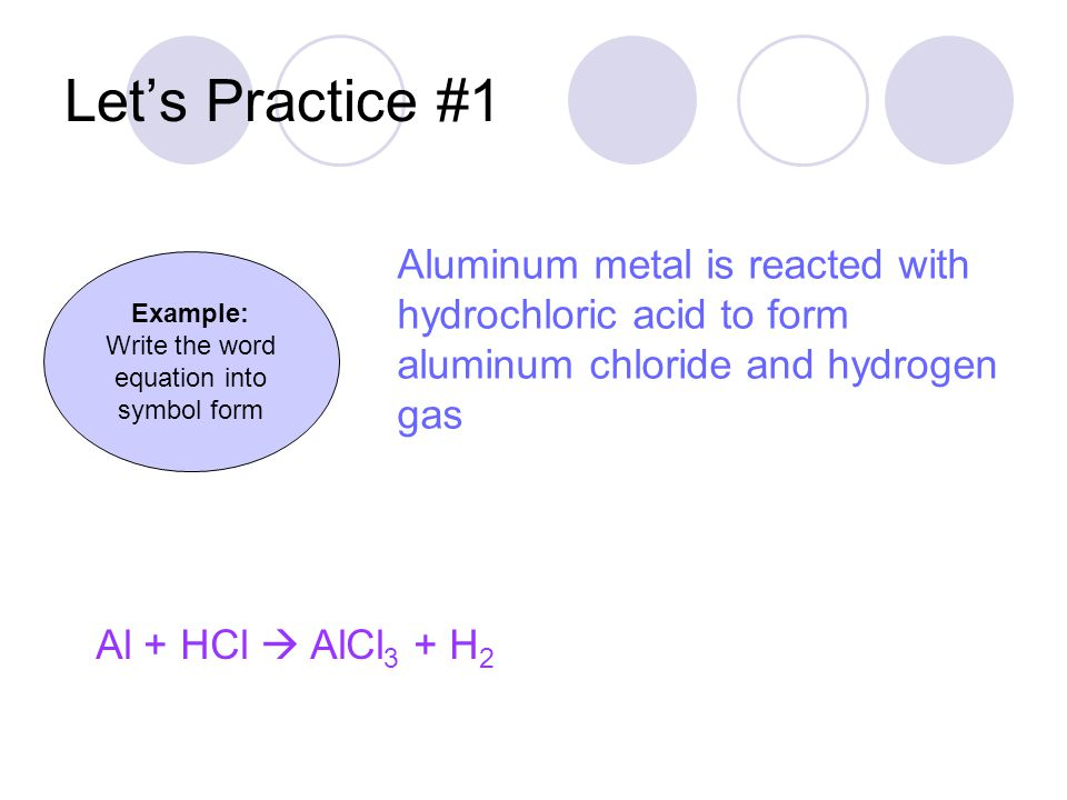 Let's Practice #1 Al + HCl  AlCl 3 + H 2 Example: Write the word equation into symbol form
