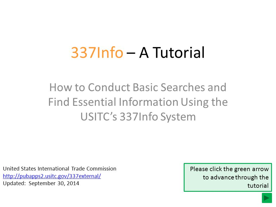 337Info – A Tutorial How to Conduct Basic Searches and Find Essential Information Using the USITC's 337Info System United States International Trade Commission http://pubapps2.usitc.gov/337external/ Updated: September 30, 2014 Please click the green arrow to advance through the tutorial